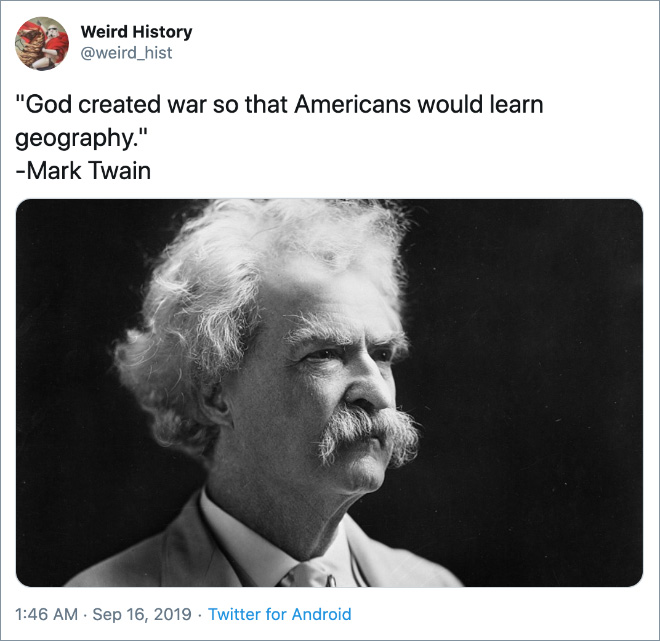 God created war so that Americans would learn geography.