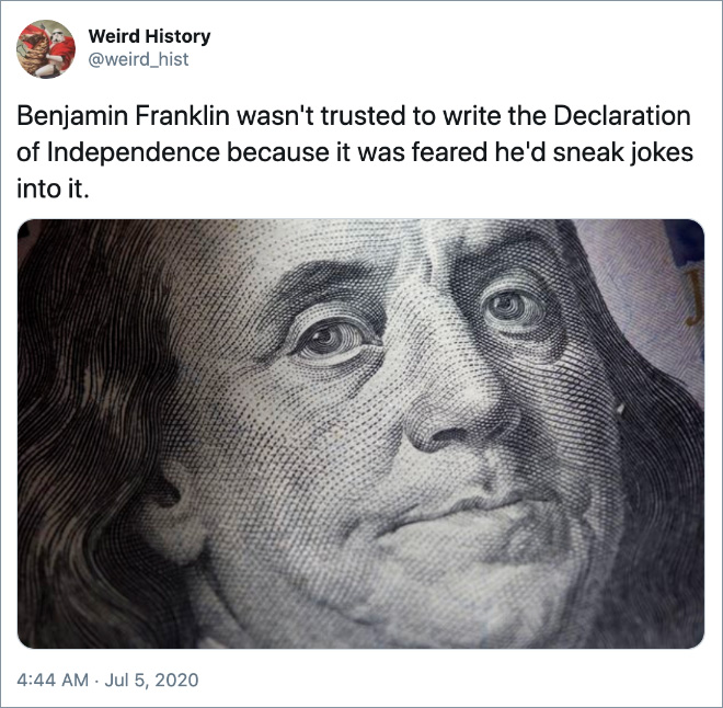 Benjamin Franklin wasn't trusted to write the Declaration of Independence because it was feared he'd sneak jokes into it.