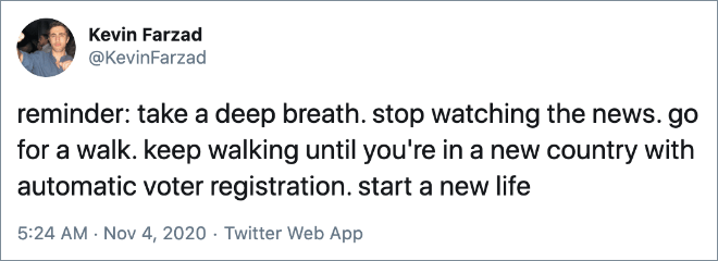 reminder: take a deep breath. stop watching the news. go for a walk. keep walking until you're in a new country with automatic voter registration. start a new life