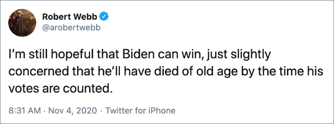 I'm still hopeful that Biden can win, just slightly concerned that he'll have died of old age by the time his votes are counted.
