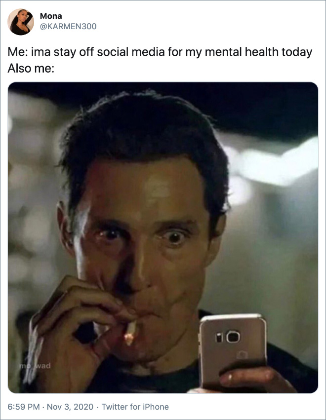 Me: ima stay off social media for my mental health today Also me: