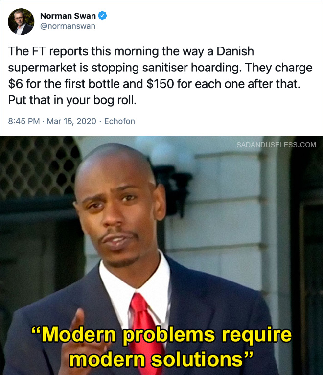 The FT reports this morning the way a Danish supermarket is stopping sanitiser hoarding. They charge $6 for the first bottle and $150 for each one after that. Put that in your bog roll.