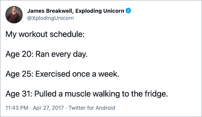 My workout schedule: Age 20: Ran every day. Age 25: Exercised once a week. Age 31: Pulled a muscle walking to the fridge.