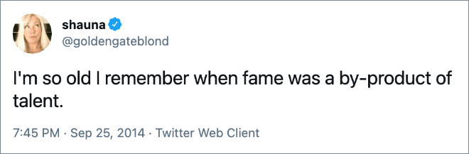 I'm so old I remember when fame was a by-product of talent.