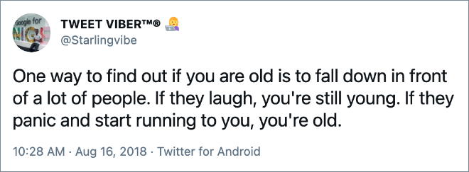 One way to find out if you are old is to fall down in front of a lot of people. If they laugh, you're still young. If they panic and start running to you, you're old.