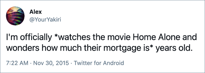 I'm officially *watches the movie Home Alone and wonders how much their mortgage is* years old.