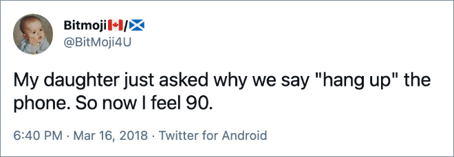 """My daughter just asked why we say """"hang up"""" the phone. So now I feel 90."""