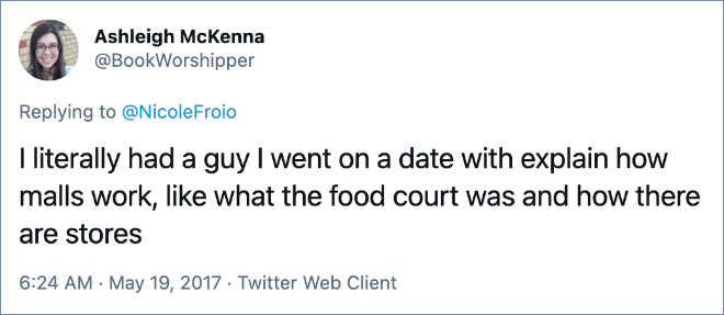 I literally had a guy I went on a date with explain how malls work, like what the food court was and how there are stores