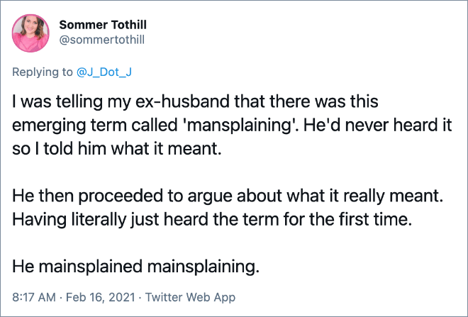 I was telling my ex-husband that there was this emerging term called 'mansplaining'. He'd never heard it so I told him what it meant. He then proceeded to argue about what it really meant. Having literally just heard the term for the first time. He mainsplained mainsplaining.