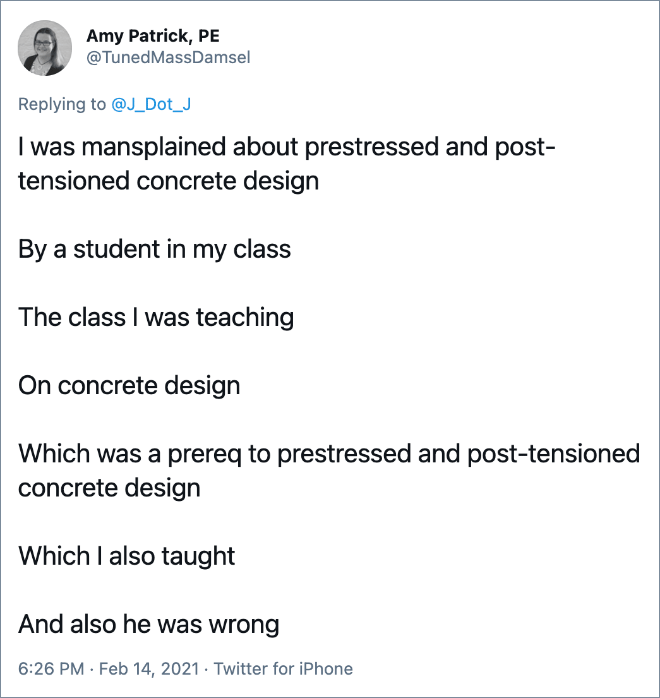 I was mansplained about prestressed and post-tensioned concrete design By a student in my class The class I was teaching On concrete design Which was a prereq to prestressed and post-tensioned concrete design Which I also taught And also he was wrong