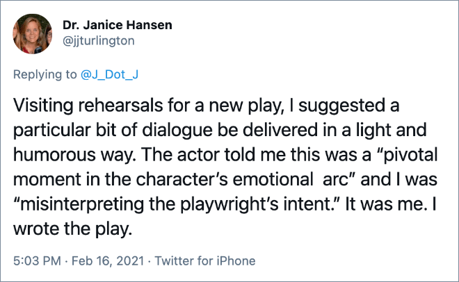 """Visiting rehearsals for a new play, I suggested a particular bit of dialogue be delivered in a light and humorous way. The actor told me this was a """"pivotal moment in the character's emotional arc"""" and I was """"misinterpreting the playwright's intent."""" It was me. I wrote the play."""