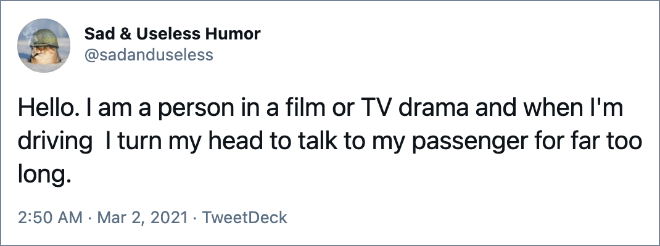 Hello. I am a person in a film or TV drama and when I'm driving I turn my head to talk to my passenger for far too long.