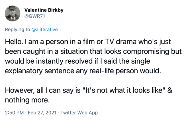 """Hello. I am a person in a film or TV drama who's just been caught in a situation that looks compromising but would be instantly resolved if I said the single explanatory sentence any real-life person would. However, all I can say is """"It's not what it looks like"""" & nothing more."""