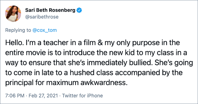 Hello. I'm a teacher in a film & my only purpose in the entire movie is to introduce the new kid to my class in a way to ensure that she's immediately bullied. She's going to come in late to a hushed class accompanied by the principal for maximum awkwardness.
