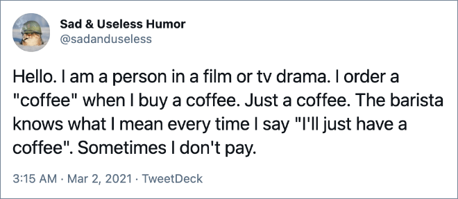 """Hello. I am a person in a film or tv drama. I order a """"coffee"""" when I buy a coffee. Just a coffee. The barista knows what I mean every time I say """"I'll just have a coffee"""". Sometimes I don't pay."""