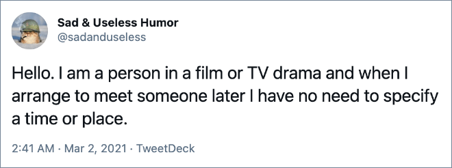 Hello. I am a person in a film or TV drama and when I arrange to meet someone later I have no need to specify a time or place.
