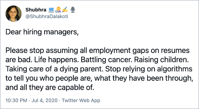 Please stop assuming all employment gaps on resumes are bad. Life happens. Battling cancer. Raising children. Taking care of a dying parent. Stop relying on algorithms to tell you who people are, what they have been through, and all they are capable of.