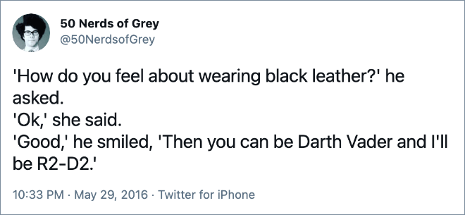 'How do you feel about wearing black leather?' he asked. 'Ok,' she said. 'Good,' he smiled, 'Then you can be Darth Vader and I'll be R2-D2.'