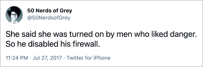 She said she was turned on by men who liked danger. So he disabled his firewall.