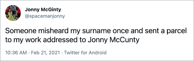 Someone misheard my surname once and sent a parcel to my work addressed to Jonny McCunty